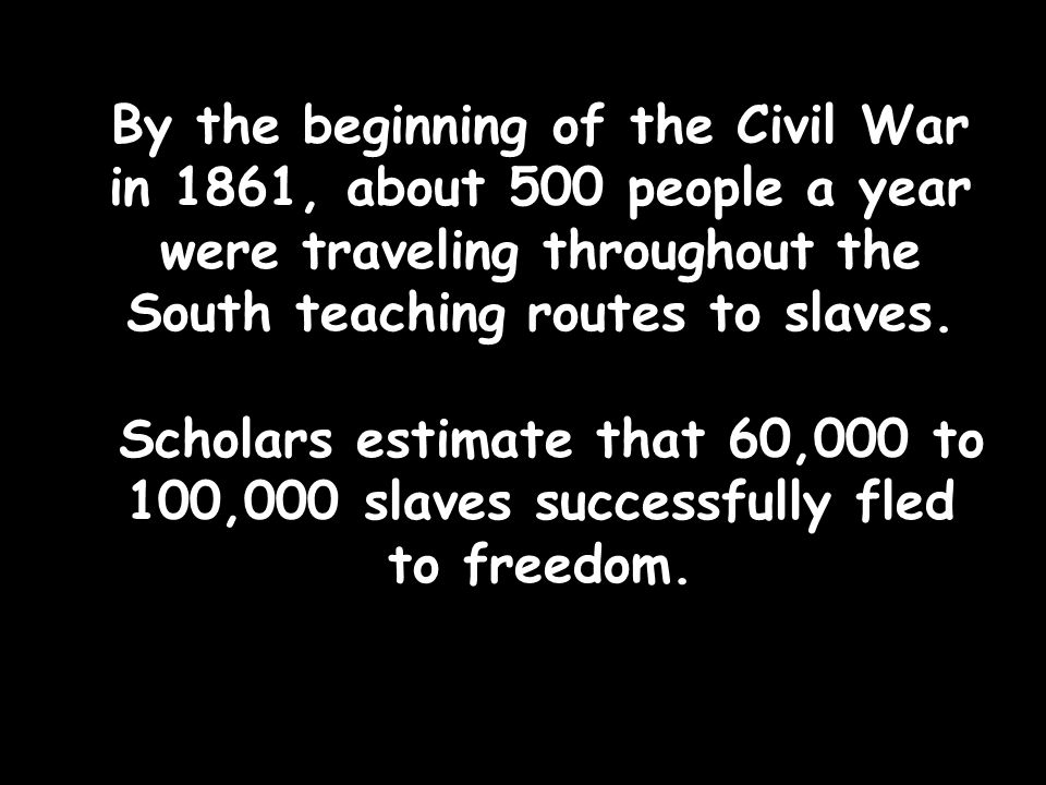 By the beginning of the Civil War in 1861, about 500 people a year were traveling throughout the South teaching routes to slaves. Scholars estimate th