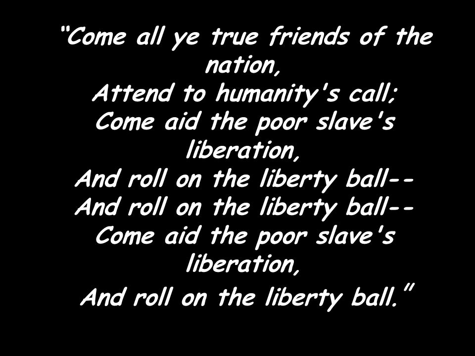 """""""Come all ye true friends of the nation, Attend to humanity's call; Come aid the poor slave's liberation, And roll on the liberty ball-- And roll on t"""
