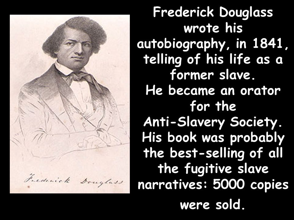 Frederick Douglass wrote his autobiography, in 1841, telling of his life as a former slave. He became an orator for the Anti-Slavery Society. His book