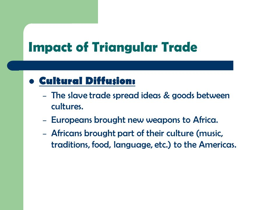 Impact of Triangular Trade Cultural Diffusion: – The slave trade spread ideas & goods between cultures. – Europeans brought new weapons to Africa. – A