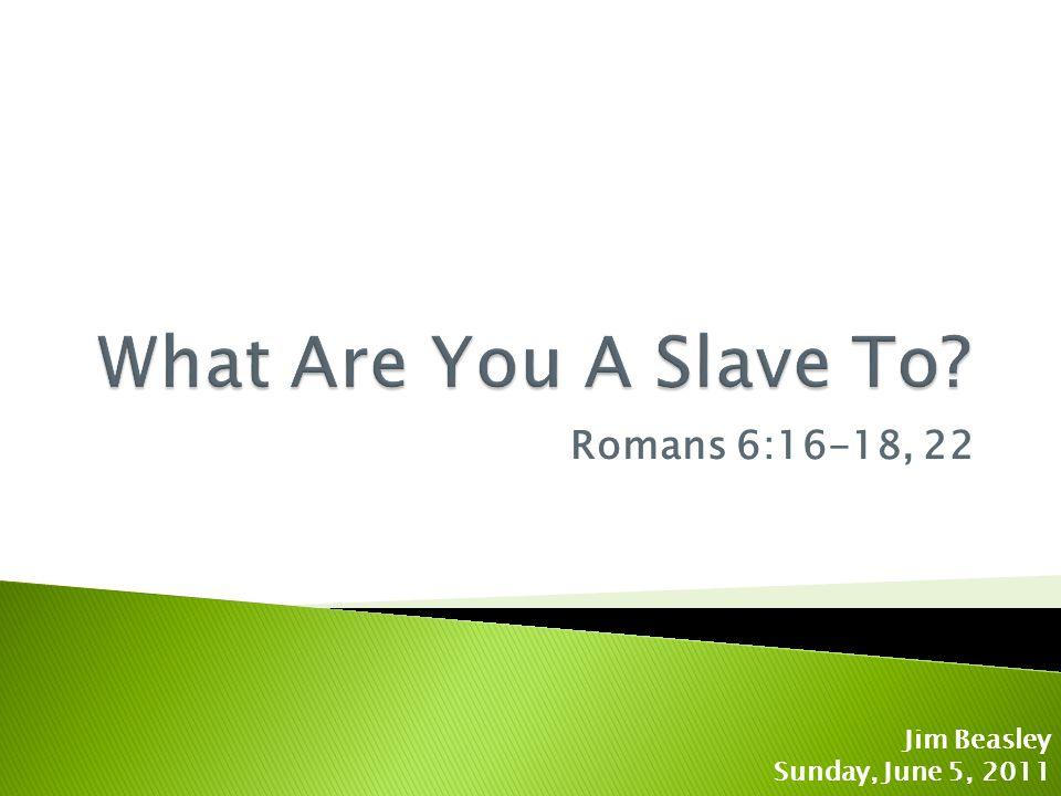 Romans 6:16-18, 22 Jim Beasley Sunday, June 5, 2011