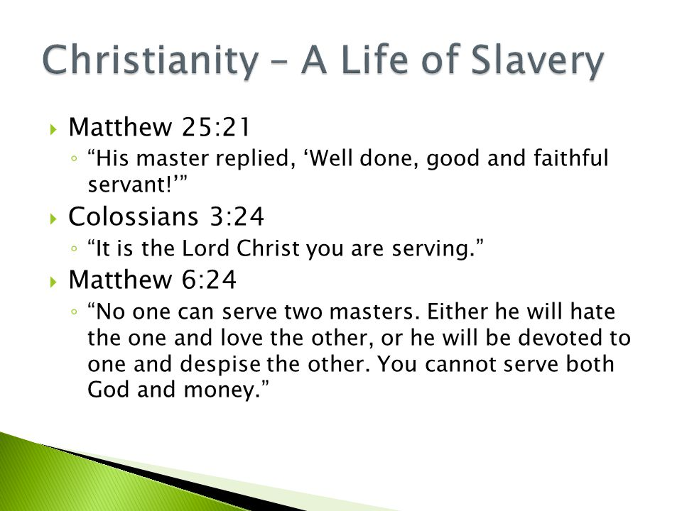  Matthew 25:21 ◦ His master replied, 'Well done, good and faithful servant!'  Colossians 3:24 ◦ It is the Lord Christ you are serving.  Matthew 6:24 ◦ No one can serve two masters.