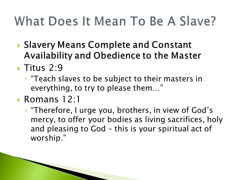  Slavery Means Complete and Constant Availability and Obedience to the Master  Titus 2:9 ◦ Teach slaves to be subject to their masters in everything, to try to please them…  Romans 12:1 ◦ Therefore, I urge you, brothers, in view of God's mercy, to offer your bodies as living sacrifices, holy and pleasing to God – this is your spiritual act of worship.
