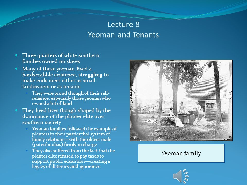 Lecture 8 Yeoman and Tenants Three quarters of white southern families owned no slaves Many of these yeoman lived a hardscrabble existence, struggling to make ends meet either as small landowners or as tenants They were proud though of their self- reliance, especially those yeoman who owned a bit of land They lived lives though shaped by the dominance of the planter elite over southern society Yeoman families followed the example of planters in their patriarchal system of family relations—with the oldest male (paterfamilias) firmly in charge They also suffered from the fact that the planter elite refused to pay taxes to support public education—creating a legacy of illiteracy and ignorance Yeoman family