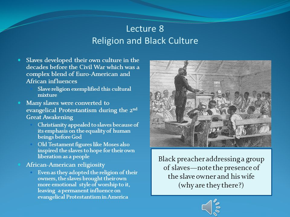 Lecture 8 Religion and Black Culture Slaves developed their own culture in the decades before the Civil War which was a complex blend of Euro-American and African influences Slave religion exemplified this cultural mixture Many slaves were converted to evangelical Protestantism during the 2 nd Great Awakening Christianity appealed to slaves because of its emphasis on the equality of human beings before God Old Testament figures like Moses also inspired the slaves to hope for their own liberation as a people African-American religiosity Even as they adopted the religion of their owners, the slaves brought their own more emotional style of worship to it, leaving a permanent influence on evangelical Protestantism in America Black preacher addressing a group of slaves—note the presence of the slave owner and his wife (why are they there?)