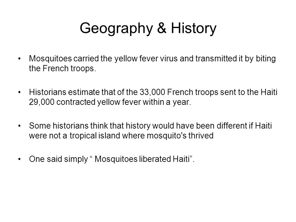 Geography & History Mosquitoes carried the yellow fever virus and transmitted it by biting the French troops.