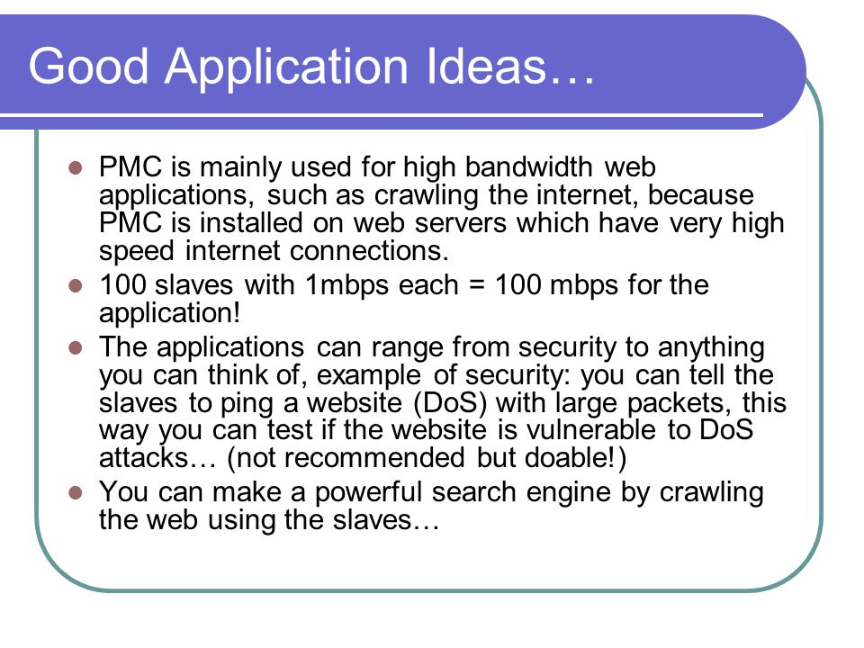Good Application Ideas… PMC is mainly used for high bandwidth web applications, such as crawling the internet, because PMC is installed on web servers which have very high speed internet connections.