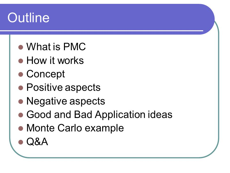 Outline What is PMC How it works Concept Positive aspects Negative aspects Good and Bad Application ideas Monte Carlo example Q&A