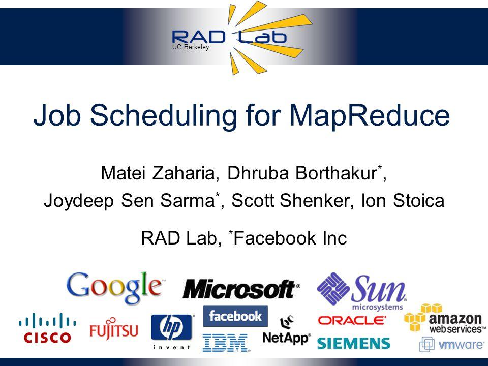 UC Berkeley Job Scheduling for MapReduce Matei Zaharia, Dhruba Borthakur *, Joydeep Sen Sarma *, Scott Shenker, Ion Stoica 1 RAD Lab, * Facebook Inc