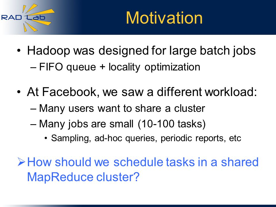 Motivation Hadoop was designed for large batch jobs –FIFO queue + locality optimization At Facebook, we saw a different workload: –Many users want to share a cluster –Many jobs are small (10-100 tasks) Sampling, ad-hoc queries, periodic reports, etc  How should we schedule tasks in a shared MapReduce cluster