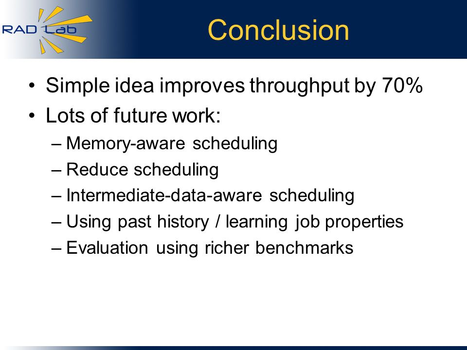 Conclusion Simple idea improves throughput by 70% Lots of future work: –Memory-aware scheduling –Reduce scheduling –Intermediate-data-aware scheduling –Using past history / learning job properties –Evaluation using richer benchmarks