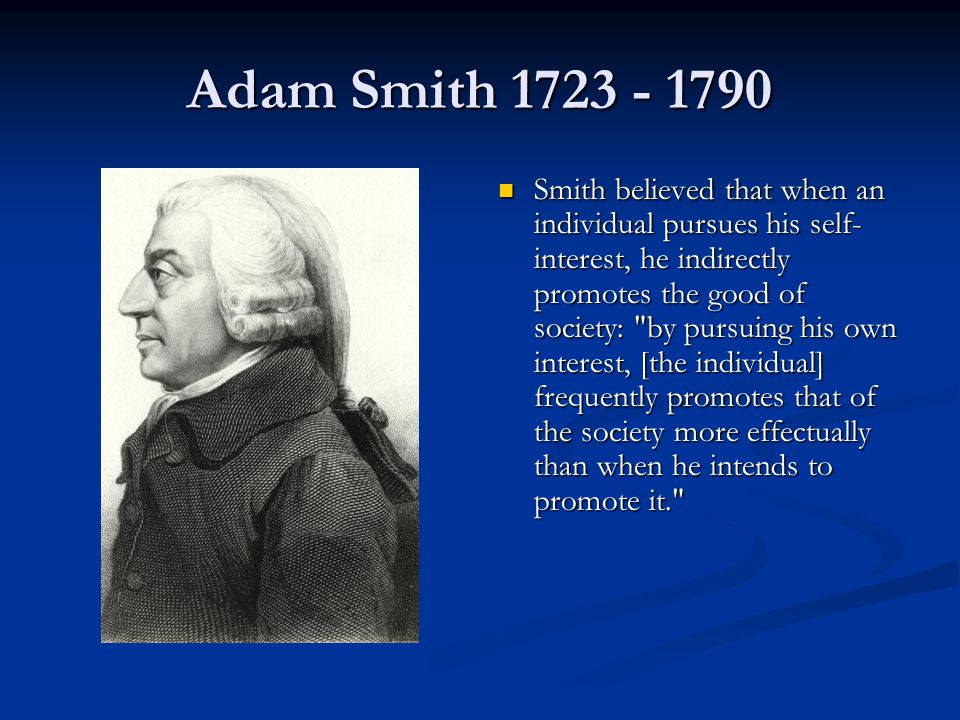 Adam Smith 1723 - 1790 Smith believed that when an individual pursues his self- interest, he indirectly promotes the good of society: by pursuing his own interest, [the individual] frequently promotes that of the society more effectually than when he intends to promote it.