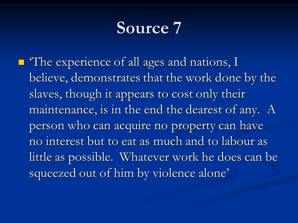 Source 7 'The experience of all ages and nations, I believe, demonstrates that the work done by the slaves, though it appears to cost only their maintenance, is in the end the dearest of any.