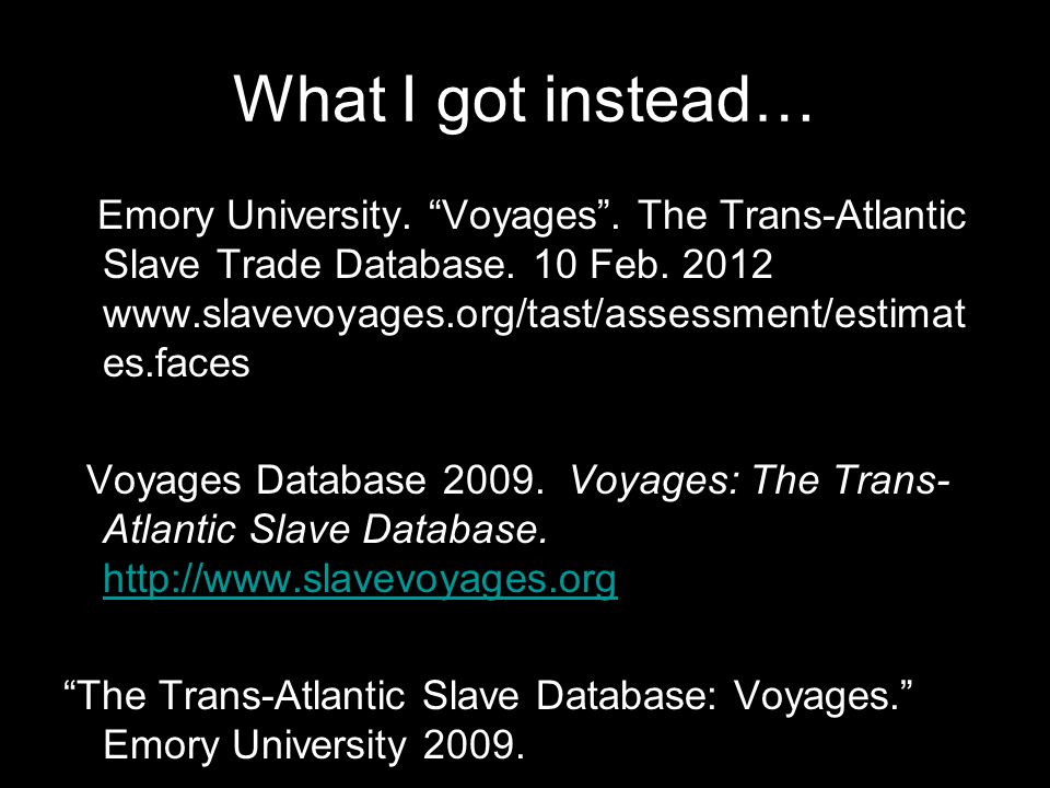 What I got instead… Emory University. Voyages . The Trans-Atlantic Slave Trade Database.