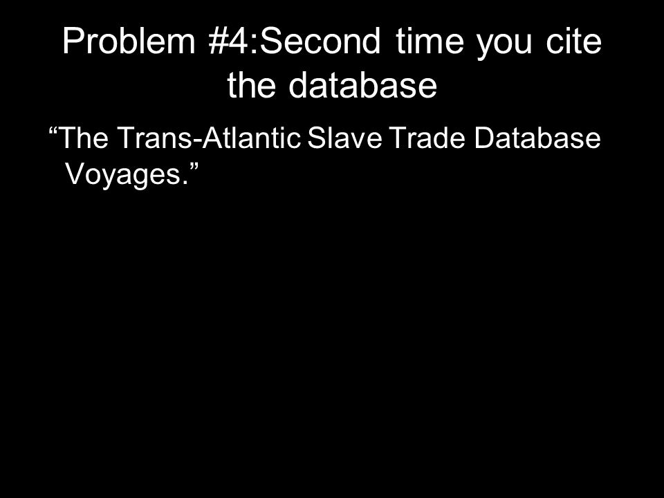 Problem #4:Second time you cite the database The Trans-Atlantic Slave Trade Database Voyages.