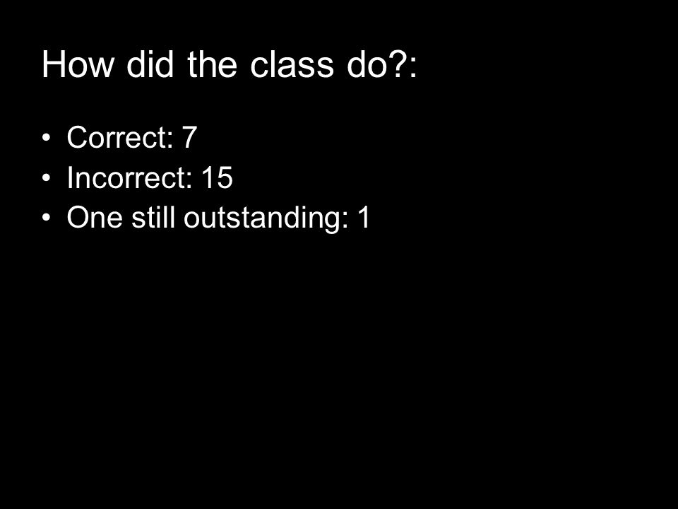 How did the class do : Correct: 7 Incorrect: 15 One still outstanding: 1