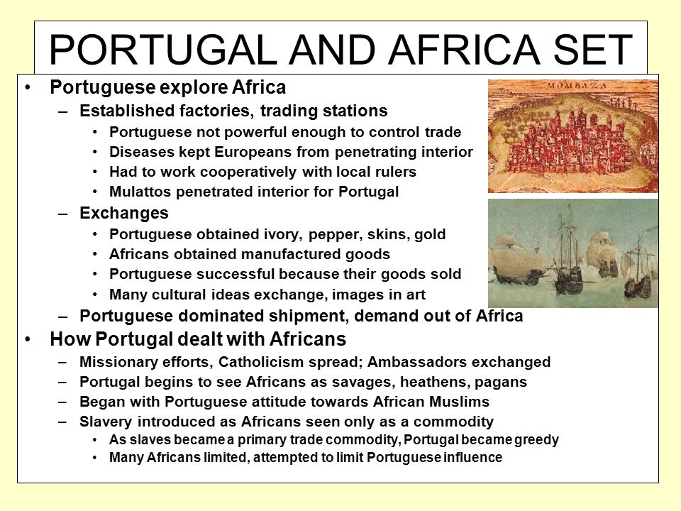PORTUGAL AND AFRICA SET PATTERN Portuguese explore Africa –Established factories, trading stations Portuguese not powerful enough to control trade Dis