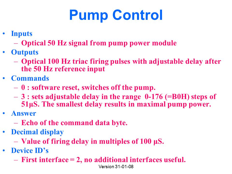 Version 31-01-08 Pump Control Inputs –Optical 50 Hz signal from pump power module Outputs –Optical 100 Hz triac firing pulses with adjustable delay after the 50 Hz reference input Commands –0 : software reset, switches off the pump.