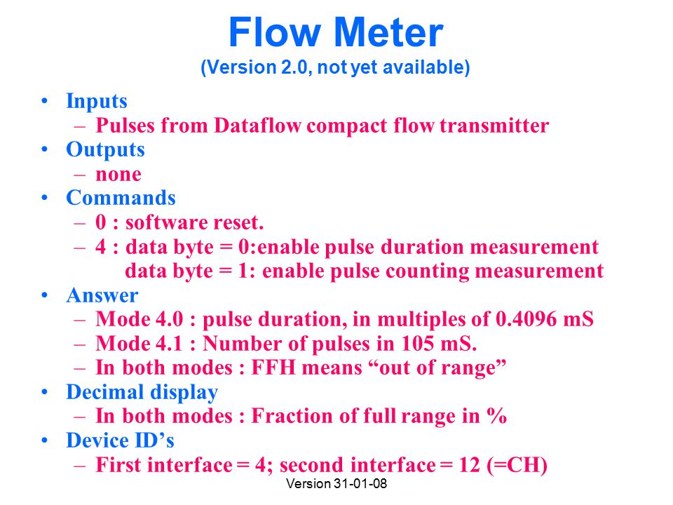 Version 31-01-08 Flow Meter (Version 2.0, not yet available) Inputs –Pulses from Dataflow compact flow transmitter Outputs –none Commands –0 : software reset.