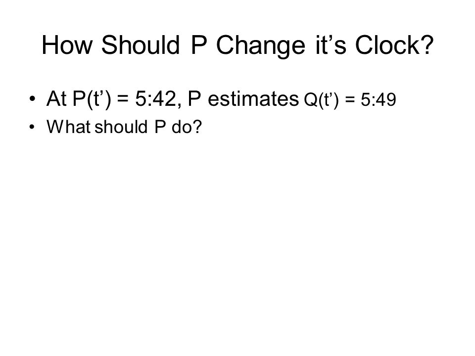 How Should P Change it's Clock At P(t') = 5:42, P estimates Q(t') = 5:49 What should P do