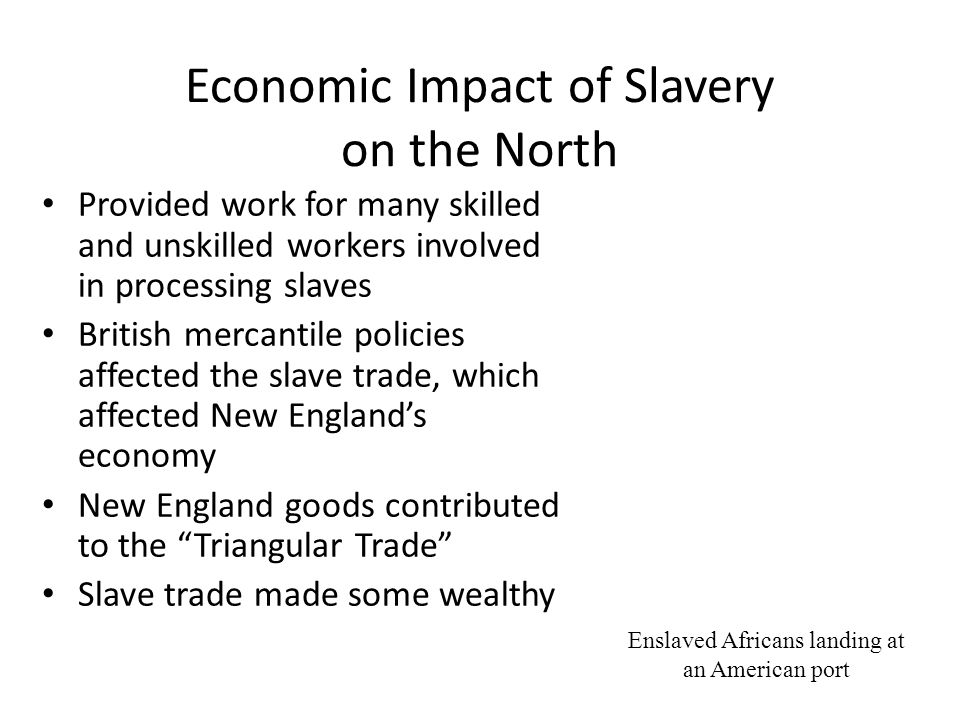 Economic Impact of Slavery on the North Provided work for many skilled and unskilled workers involved in processing slaves British mercantile policies