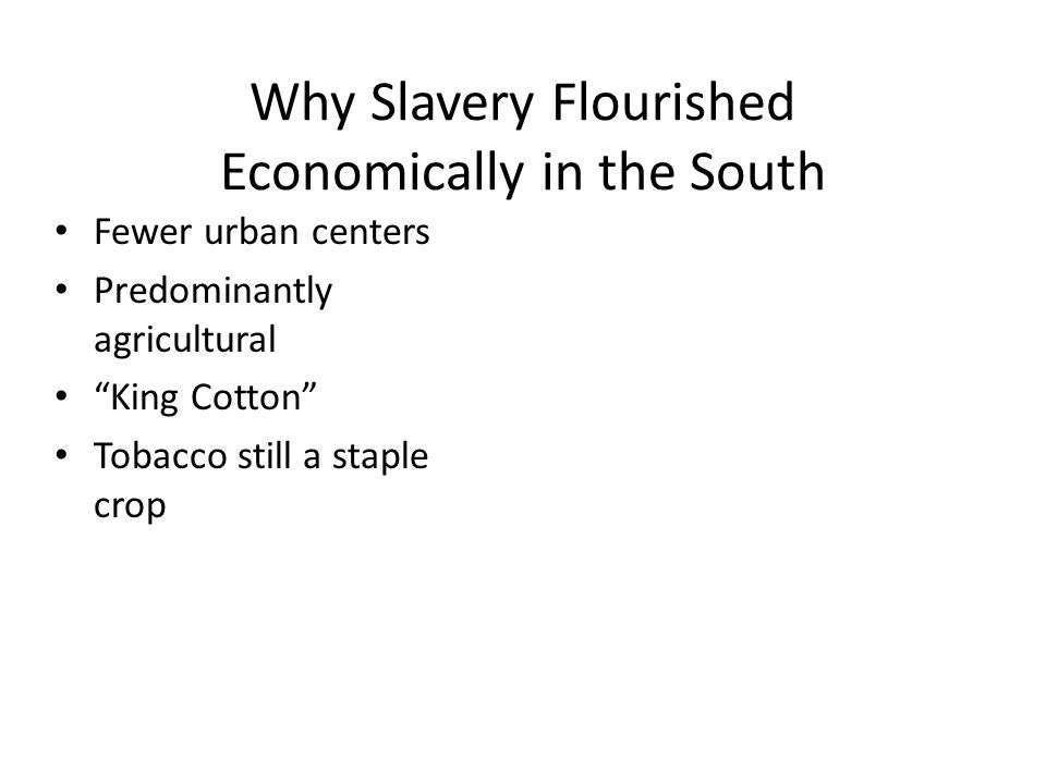 """Why Slavery Flourished Economically in the South Fewer urban centers Predominantly agricultural """"King Cotton"""" Tobacco still a staple crop"""