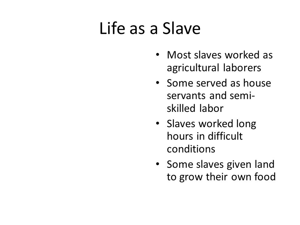Life as a Slave Most slaves worked as agricultural laborers Some served as house servants and semi- skilled labor Slaves worked long hours in difficul