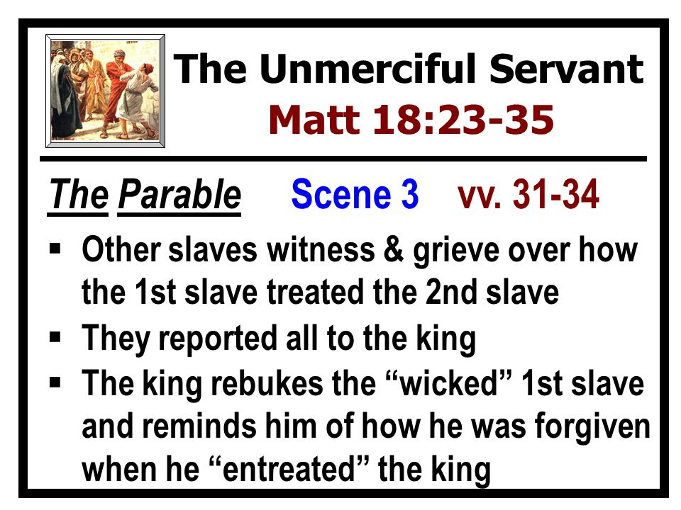 The Parable  Other slaves witness & grieve over how the 1st slave treated the 2nd slave  They reported all to the king  The king rebukes the wicked 1st slave and reminds him of how he was forgiven when he entreated the king The Unmerciful Servant Matt 18:23-35 Scene 3 vv.
