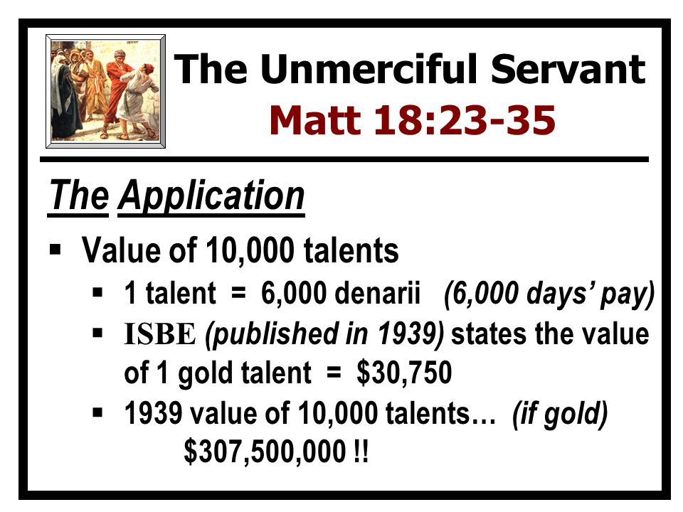 The Application  Value of 10,000 talents … unpayable  1 talent = 6,000 denarii (6,000 days' pay)  ISBE (published in 1939) states the value of 1 gold talent = $30,750  1939 value of 10,000 talents… (if gold) $307,500,000 !.
