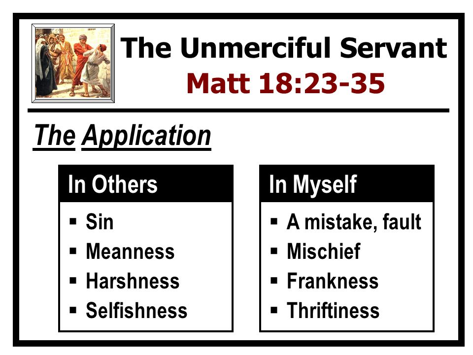 The Application The Unmerciful Servant Matt 18:23-35 In Myself  Sin  Meanness  Harshness  Selfishness In Others  A mistake, fault  Mischief  Frankness  Thriftiness