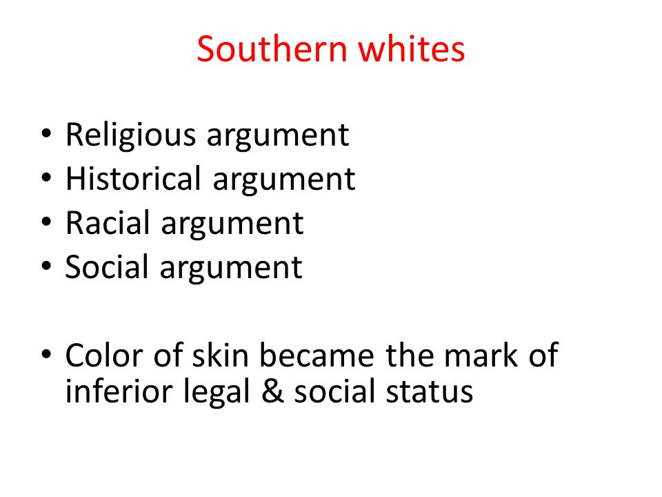 Southern whites Religious argument Historical argument Racial argument Social argument Color of skin became the mark of inferior legal & social status