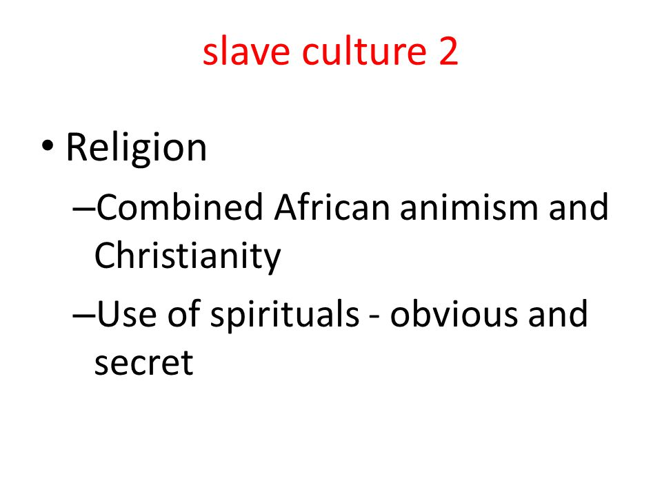 slave culture 2 Religion – Combined African animism and Christianity – Use of spirituals - obvious and secret
