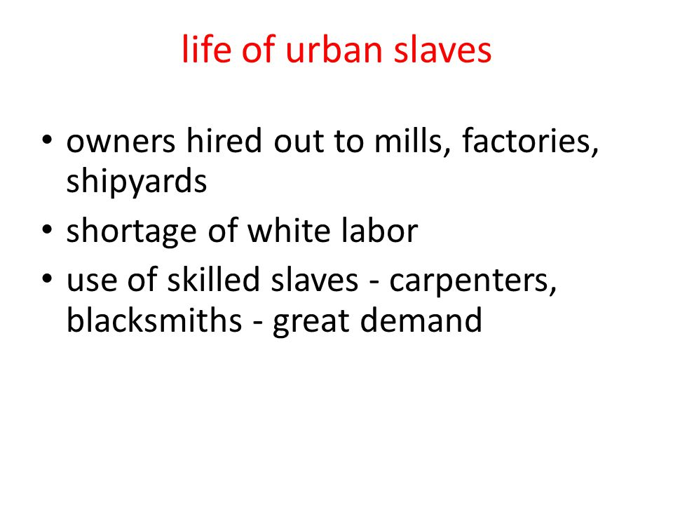 life of urban slaves owners hired out to mills, factories, shipyards shortage of white labor use of skilled slaves - carpenters, blacksmiths - great demand