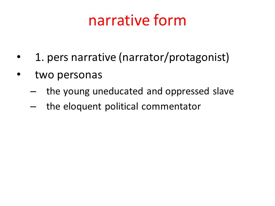 narrative form 1. pers narrative (narrator/protagonist) two personas – the young uneducated and oppressed slave – the eloquent political commentator
