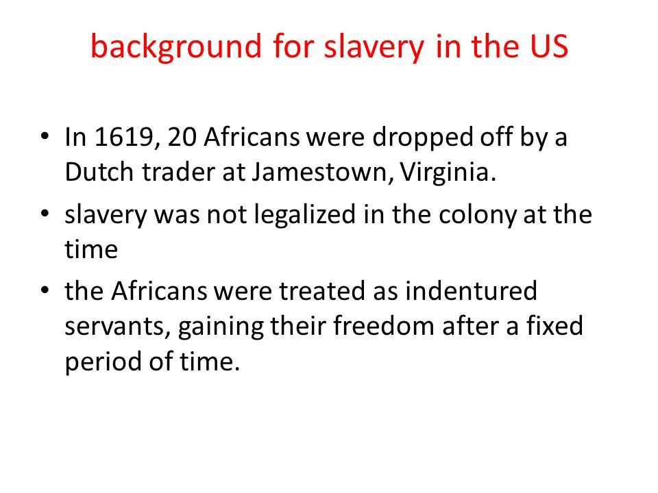 background for slavery in the US In 1619, 20 Africans were dropped off by a Dutch trader at Jamestown, Virginia.