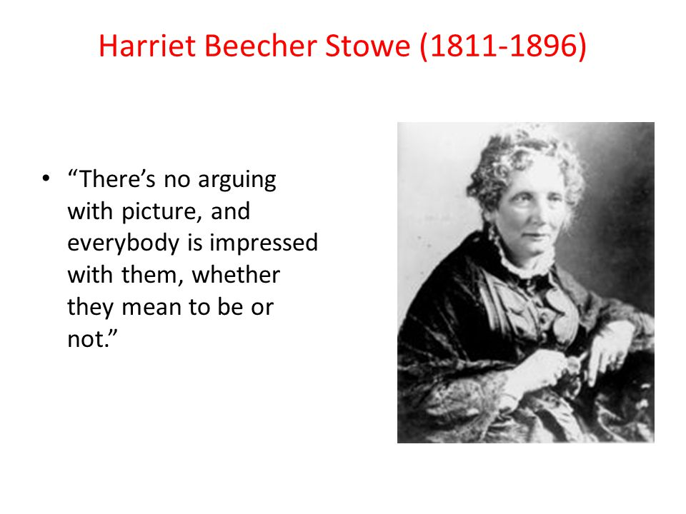 Harriet Beecher Stowe (1811-1896) There's no arguing with picture, and everybody is impressed with them, whether they mean to be or not.