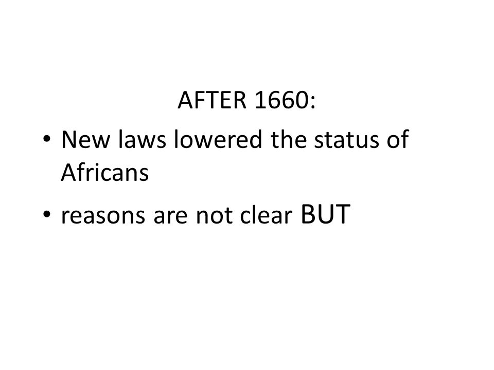 AFTER 1660: New laws lowered the status of Africans reasons are not clear BUT