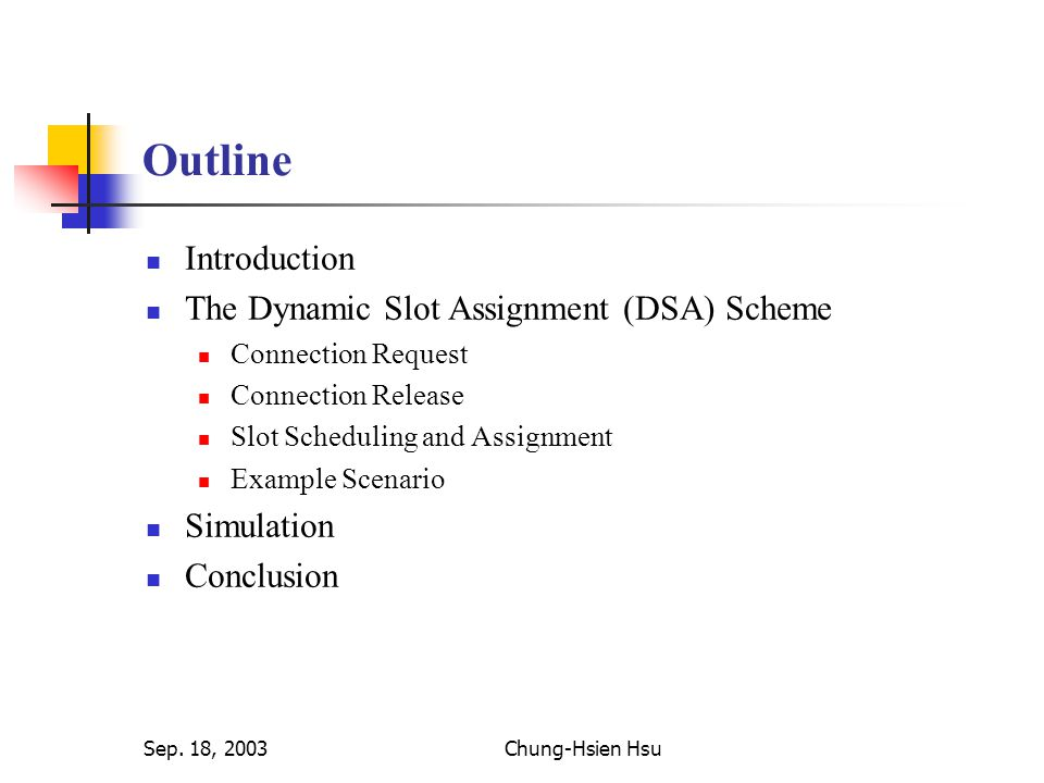 Sep. 18, 2003Chung-Hsien Hsu Outline Introduction The Dynamic Slot Assignment (DSA) Scheme Connection Request Connection Release Slot Scheduling and A
