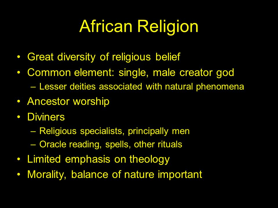 African Religion Great diversity of religious belief Common element: single, male creator god –Lesser deities associated with natural phenomena Ancestor worship Diviners –Religious specialists, principally men –Oracle reading, spells, other rituals Limited emphasis on theology Morality, balance of nature important