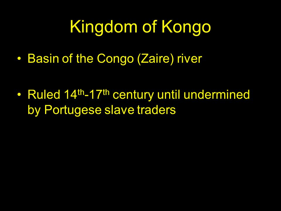 Kingdom of Kongo Basin of the Congo (Zaire) river Ruled 14 th -17 th century until undermined by Portugese slave traders
