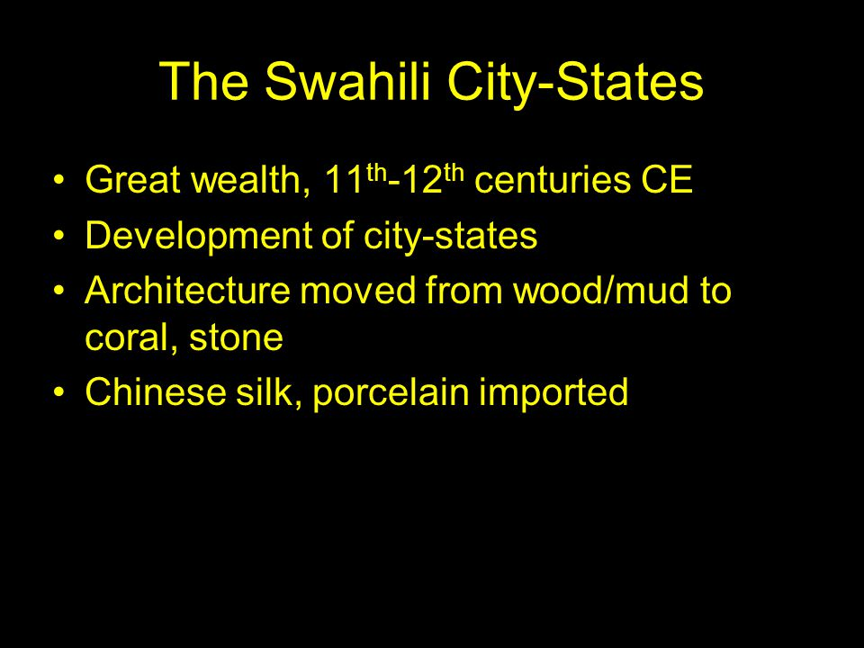 The Swahili City-States Great wealth, 11 th -12 th centuries CE Development of city-states Architecture moved from wood/mud to coral, stone Chinese silk, porcelain imported