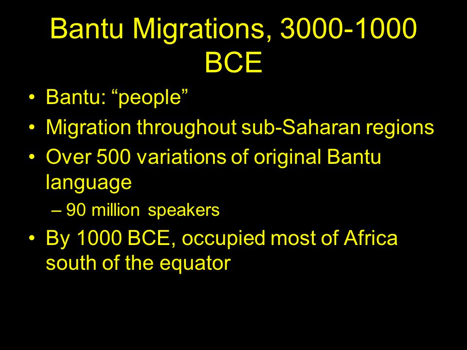 Bantu Migrations, 3000-1000 BCE Bantu: people Migration throughout sub-Saharan regions Over 500 variations of original Bantu language –90 million speakers By 1000 BCE, occupied most of Africa south of the equator