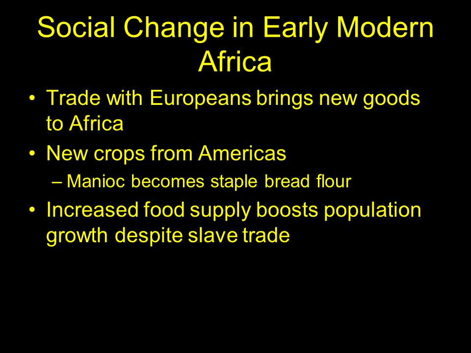 Social Change in Early Modern Africa Trade with Europeans brings new goods to Africa New crops from Americas –Manioc becomes staple bread flour Increased food supply boosts population growth despite slave trade