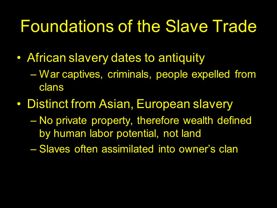 Foundations of the Slave Trade African slavery dates to antiquity –War captives, criminals, people expelled from clans Distinct from Asian, European slavery –No private property, therefore wealth defined by human labor potential, not land –Slaves often assimilated into owner's clan