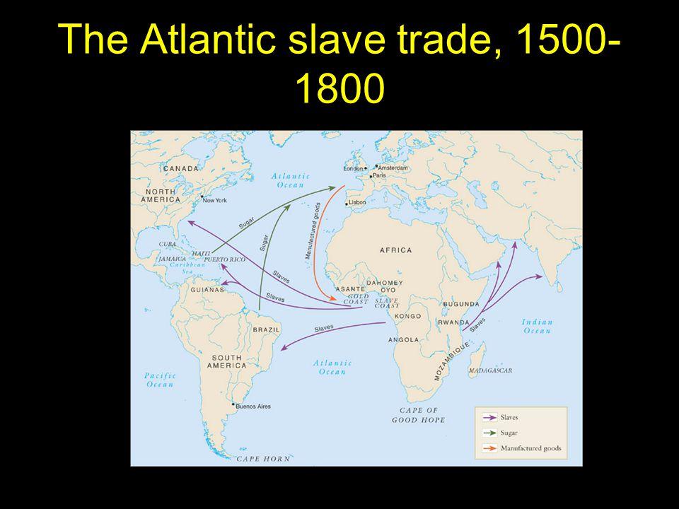 The Atlantic slave trade, 1500- 1800