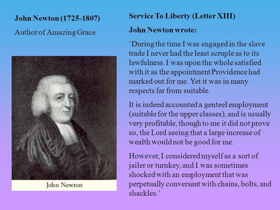John Newton (1725-1807) Author of Amazing Grace Service To Liberty (Letter XIII) John Newton wrote: 'During the time I was engaged in the slave trade I never had the least scruple as to its lawfulness.