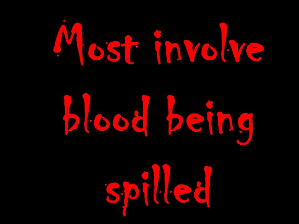 Most involve blood being spilled