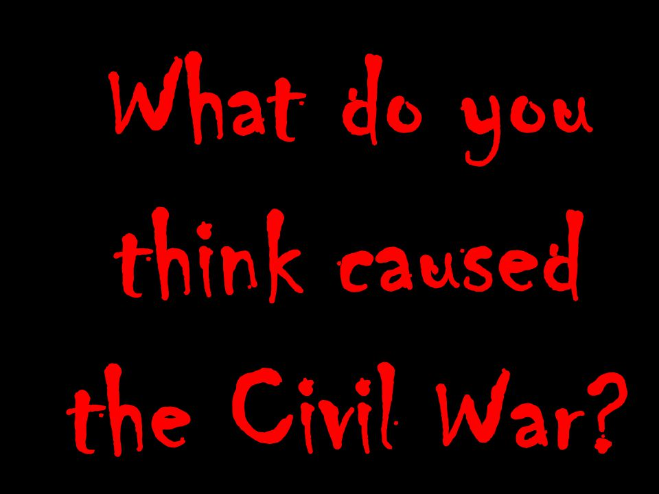 What do you think caused the Civil War?