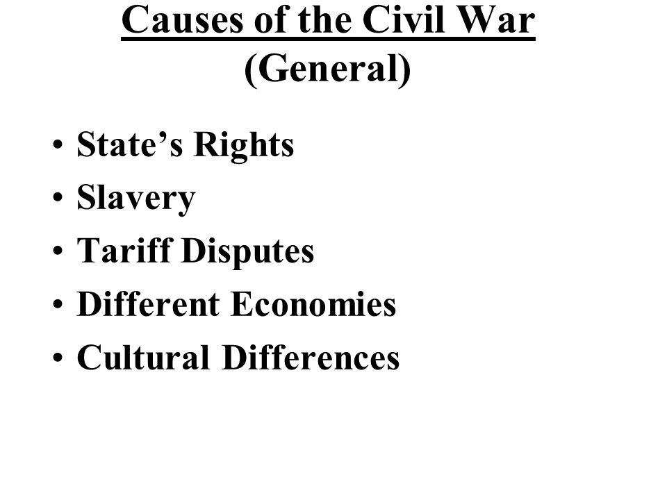 Causes of the Civil War (General) State's Rights Slavery Tariff Disputes Different Economies Cultural Differences