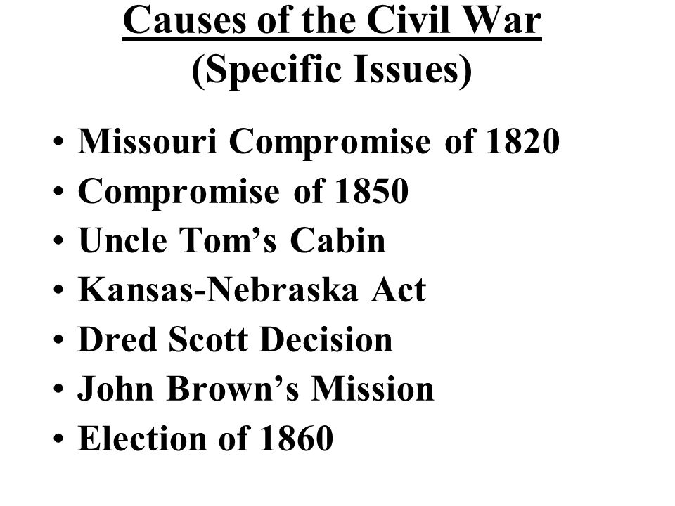 Causes of the Civil War (Specific Issues) Missouri Compromise of 1820 Compromise of 1850 Uncle Tom's Cabin Kansas-Nebraska Act Dred Scott Decision Joh